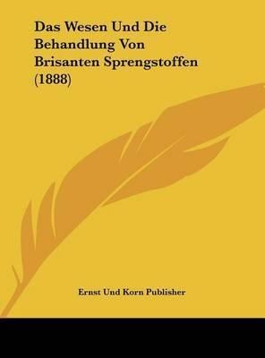 Das Wesen Und Die Behandlung Von Brisanten Sprengstoffen (1888) by Und Korn Publisher Ernst Und Korn Publisher