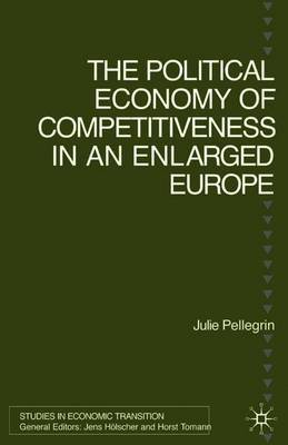 The Political Economy of Competitiveness in an Enlarged Europe by Julie Pellegrin