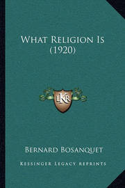 What Religion Is (1920) by Bernard Bosanquet