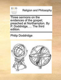 Three Sermons on the Evidences of the Gospel; Preached at Northampton. by P. Doddridge, ... the Third Edition. by Philip Doddridge