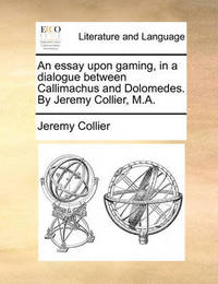 An Essay Upon Gaming, in a Dialogue Between Callimachus and Dolomedes. by Jeremy Collier, M.a by Jeremy Collier