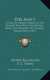 D'Ri and I: A Tale of Daring Deeds in the Second War with the British, Being the Memoirs of Colonel Ramon Bell (1901) by Irving Bacheller