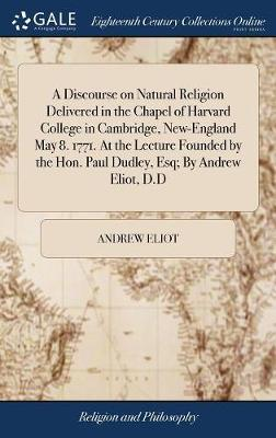 A Discourse on Natural Religion Delivered in the Chapel of Harvard College in Cambridge, New-England May 8. 1771. at the Lecture Founded by the Hon. Paul Dudley, Esq; By Andrew Eliot, D.D by Andrew Eliot