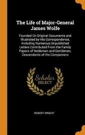 The Life of Major-General James Wolfe by Robert Wright