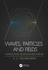 Waves, Particles and Fields by Anthony C Fischer-Cripps