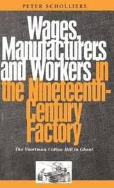 Wages, Manufacturers and Workers in the Nineteenth-century Factory by Peter Scholliers