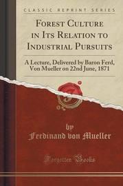 Forest Culture in Its Relation to Industrial Pursuits by Ferdinand Von Mueller