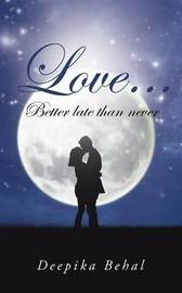 Love . . . Better Late Than Never by Deepika Behal
