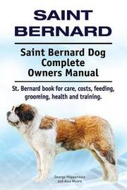 Saint Bernard. Saint Bernard Dog Complete Owners Manual. St. Bernard Book for Care, Costs, Feeding, Grooming, Health and Training. by George Hoppendale