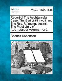Report of the Auchterarder Case, the Earl of Kinnoull, and the REV. R. Young, Against the Presbytery of Auchterarder Volume 1 of 2 by Charles Robertson