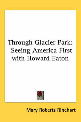 Through Glacier Park: Seeing America First with Howard Eaton by Mary Roberts Rinehart