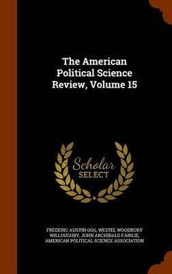 The American Political Science Review, Volume 15 by Frederic Austin Ogg