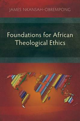 Foundations for African Theological Ethics by James Nkansah-Obrempong