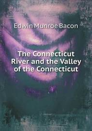 The Connecticut River and the Valley of the Connecticut by Edwin Munroe Bacon