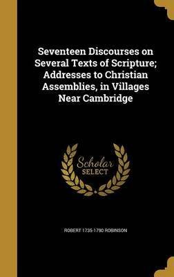 Seventeen Discourses on Several Texts of Scripture; Addresses to Christian Assemblies, in Villages Near Cambridge by Robert 1735-1790 Robinson