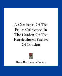 A Catalogue of the Fruits Cultivated in the Garden of the Horticultural Society of London by Royal Horticultural Society
