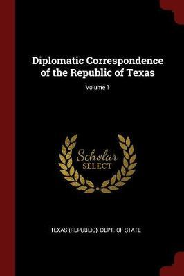 Diplomatic Correspondence of the Republic of Texas; Volume 1