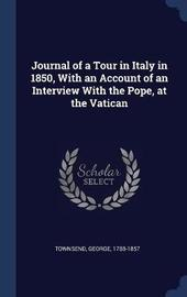Journal of a Tour in Italy in 1850, with an Account of an Interview with the Pope, at the Vatican by George Townsend
