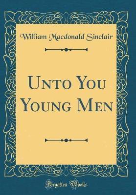 Unto You Young Men (Classic Reprint) by William MacDonald Sinclair