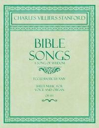 Bible Songs - A Song of Wisdom - Ecclesiasticus XXIV - Sheet Music for Voice and Organ - Op.113 by Charles Villiers Stanford