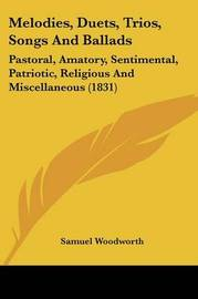 Melodies, Duets, Trios, Songs And Ballads: Pastoral, Amatory, Sentimental, Patriotic, Religious And Miscellaneous (1831) by Samuel Woodworth image