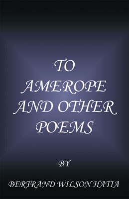 To Amerope and Other Poems by Bertrand Wilson Hatia