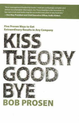 Kiss Theory Good Bye: Five Proven Ways to Get Extraordinary Results in Any Company by Bob Prosen