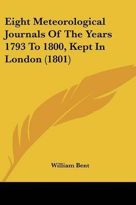 Eight Meteorological Journals of the Years 1793 to 1800, Kept in London (1801) by William Bent
