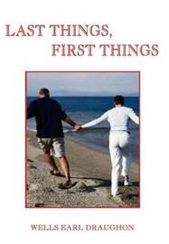 Last Things, First Things by Wells Earl Draughon