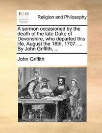 A Sermon Occasioned by the Death of the Late Duke of Devonshire, Who Departed This Life, August the 18th, 1707. ... by John Griffith, ... by John Griffith