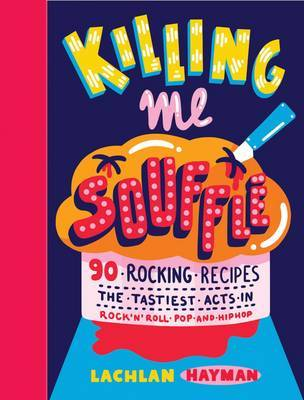 Killing Me Souffle : The Tastiest Acts in Rock 'n' Roll, Pop & Hip Hop by Lachlan Hayman