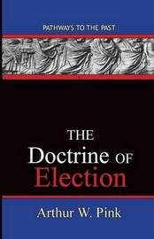 The Doctrine Of Election by Arthur Washington Pink