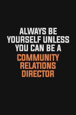Always Be Yourself Unless You Can Be A Community Relations Director by Camila Cooper