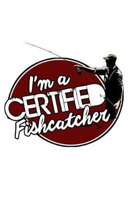 I'm A Certified Fishcatcher by Fishing Notebooks
