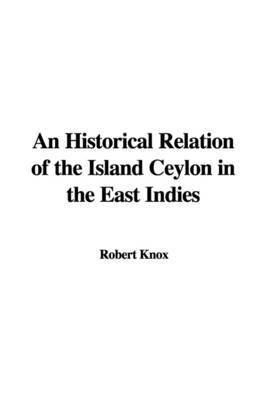 An Historical Relation of the Island Ceylon in the East Indies by Robert Knox