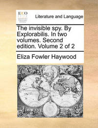 The Invisible Spy. by Explorabilis. in Two Volumes. Second Edition. Volume 2 of 2 by Eliza Fowler Haywood
