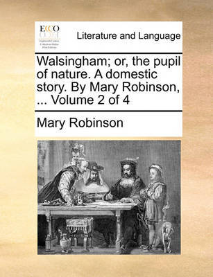 Walsingham; Or, the Pupil of Nature. a Domestic Story. by Mary Robinson, ... Volume 2 of 4 by Mary Robinson image