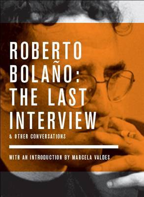 Roberto Bolano The Last Interview and Other Conversations by Monica Maristain
