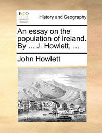 An Essay on the Population of Ireland. by ... J. Howlett, ... by John Howlett