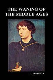 The Waning of the Middle Ages (Hardback) by Johan Huizinga