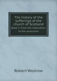 The History of the Sufferings of the Church of Scotland Book 3. from the Restoration to the Revolution by Robert Wodrow