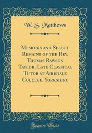 Memoirs and Select Remains of the REV. Thomas Rawson Taylor, Late Classical Tutor at Airedale College, Yorkshire (Classic Reprint) by W S Matthews image
