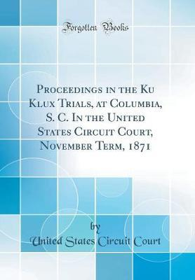 Proceedings in the Ku Klux Trials, at Columbia, S. C. in the United States Circuit Court, November Term, 1871 (Classic Reprint) by United States Circuit Court