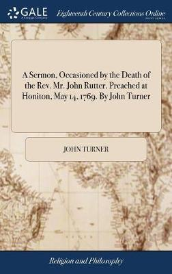 A Sermon, Occasioned by the Death of the Rev. Mr. John Rutter. Preached at Honiton, May 14, 1769. by John Turner by John Turner