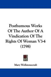 Posthumous Works Of The Author Of A Vindication Of The Rights Of Woman V3-4 (1798) by Mary Wollstonecraft