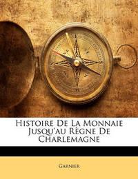 Histoire de La Monnaie Jusqu'au Rgne de Charlemagne by Garnier
