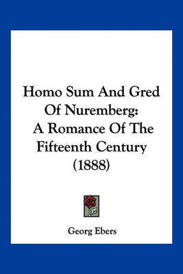 Homo Sum and Gred of Nuremberg: A Romance of the Fifteenth Century (1888) by Georg Ebers