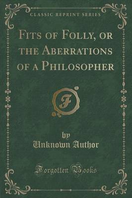 Fits of Folly, or the Aberrations of a Philosopher (Classic Reprint) by Unknown Author