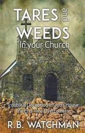 Tares and Weeds in Your Church, Trouble & Deception in God's House, the End Time Overcomers by R. B. Watchman