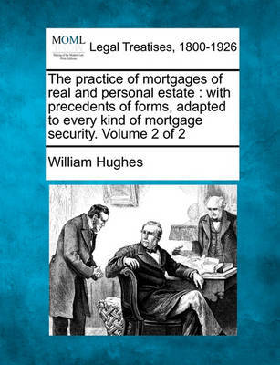 The Practice of Mortgages of Real and Personal Estate by William Hughes